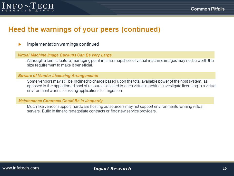 www.infotech.com Impact Research 19 Heed the warnings of your peers (continued) Common Pitfalls Implementation warnings continued VM Image Backups can be very large Although a terrific feature, managing point-in-time snapshots of virtual machine images may not be worth the size requirement to make it beneficial.