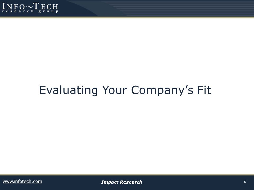 www.infotech.com Impact Research 6 Evaluating Your Companys Fit