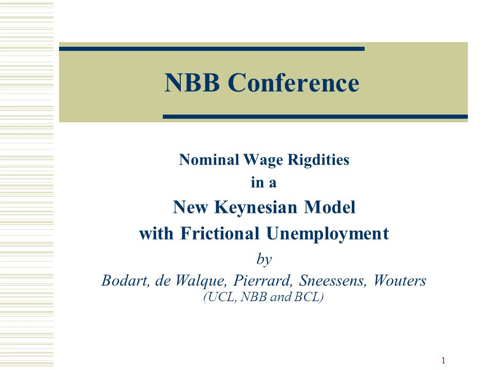 1 NBB Conference Nominal Wage Rigdities in a New Keynesian Model with Frictional Unemployment by Bodart, de Walque, Pierrard, Sneessens, Wouters (UCL, NBB and BCL)