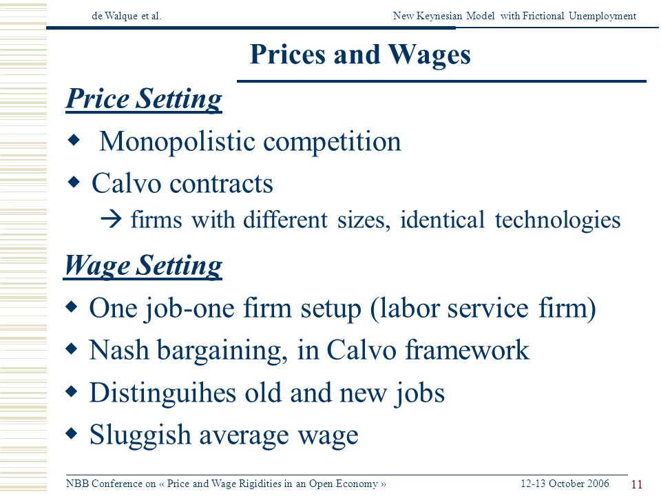 de Walque et al.New Keynesian Model with Frictional Unemployment ______________________________________________________________________________________________________ NBB Conference on « Price and Wage Rigidities in an Open Economy » 12-13 October 2006 11 Prices and Wages Price Setting Monopolistic competition Calvo contracts firms with different sizes, identical technologies Wage Setting One job-one firm setup (labor service firm) Nash bargaining, in Calvo framework Distinguihes old and new jobs Sluggish average wage