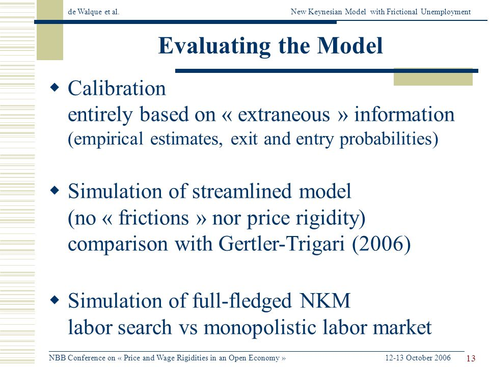 de Walque et al.New Keynesian Model with Frictional Unemployment ______________________________________________________________________________________________________ NBB Conference on « Price and Wage Rigidities in an Open Economy » 12-13 October 2006 13 Evaluating the Model Calibration entirely based on « extraneous » information (empirical estimates, exit and entry probabilities) Simulation of streamlined model (no « frictions » nor price rigidity) comparison with Gertler-Trigari (2006) Simulation of full-fledged NKM labor search vs monopolistic labor market
