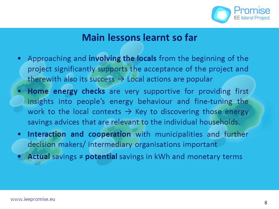 Main lessons learnt so far Approaching and involving the locals from the beginning of the project significantly supports the acceptance of the project and therewith also its success Local actions are popular Home energy checks are very supportive for providing first insights into peoples energy behaviour and fine-tuning the work to the local contexts Key to discovering those energy savings advices that are relevant to the individual households.