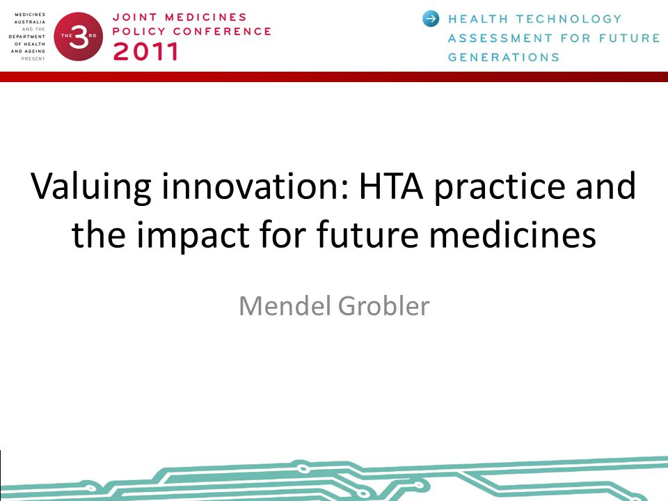 Valuing innovation: HTA practice and the impact for future medicines Mendel Grobler
