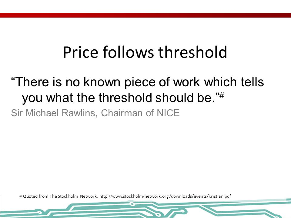 Price follows threshold There is no known piece of work which tells you what the threshold should be. # Sir Michael Rawlins, Chairman of NICE # Quoted