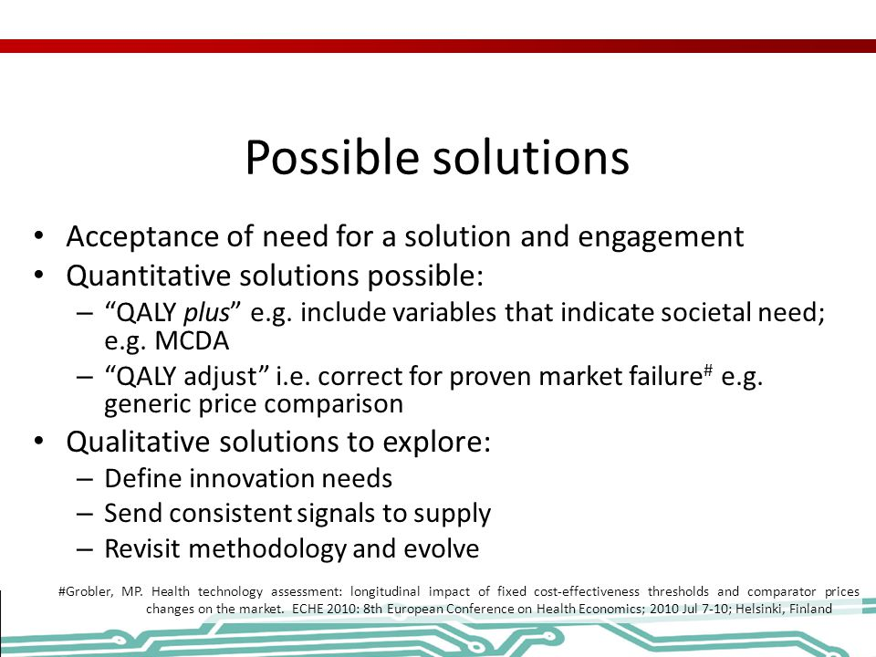 Possible solutions Acceptance of need for a solution and engagement Quantitative solutions possible: – QALY plus e.g.
