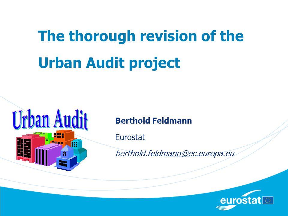 The thorough revision of the Urban Audit project Berthold Feldmann Eurostat berthold.feldmann@ec.europa.eu