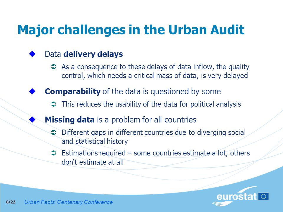 Urban Facts Centenary Conference 6/22 Major challenges in the Urban Audit Data delivery delays As a consequence to these delays of data inflow, the quality control, which needs a critical mass of data, is very delayed Comparability of the data is questioned by some This reduces the usability of the data for political analysis Missing data is a problem for all countries Different gaps in different countries due to diverging social and statistical history Estimations required – some countries estimate a lot, others dont estimate at all