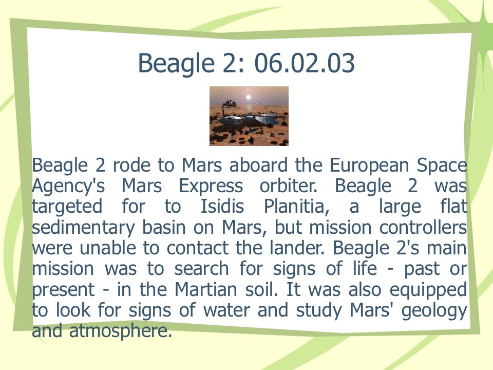Beagle 2: 06.02.03 Beagle 2 rode to Mars aboard the European Space Agency's Mars Express orbiter. Beagle 2 was targeted for to Isidis Planitia, a larg