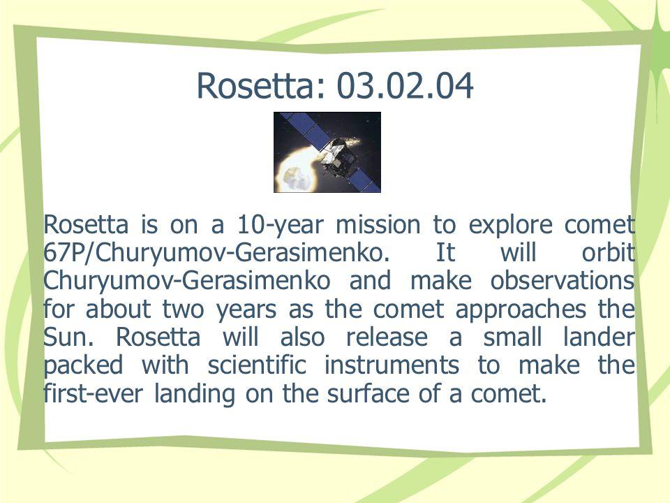 Rosetta: 03.02.04 Rosetta is on a 10-year mission to explore comet 67P/Churyumov-Gerasimenko.