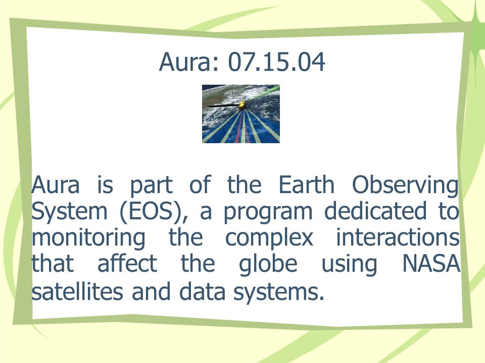 Aura: 07.15.04 Aura is part of the Earth Observing System (EOS), a program dedicated to monitoring the complex interactions that affect the globe using NASA satellites and data systems.