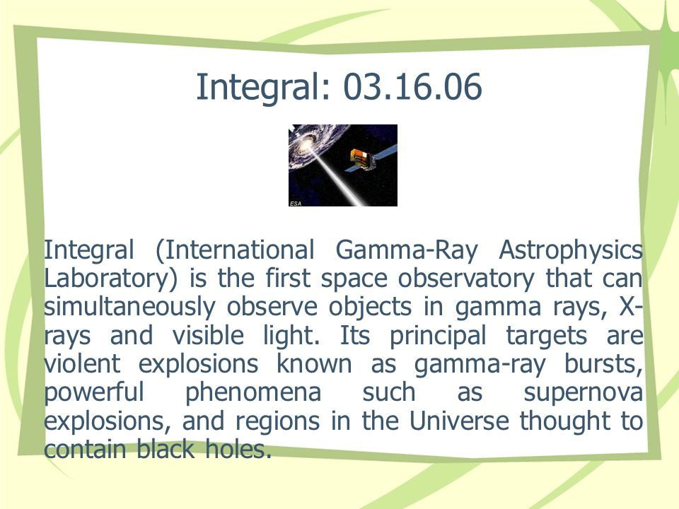 Integral: 03.16.06 Integral (International Gamma-Ray Astrophysics Laboratory) is the first space observatory that can simultaneously observe objects i