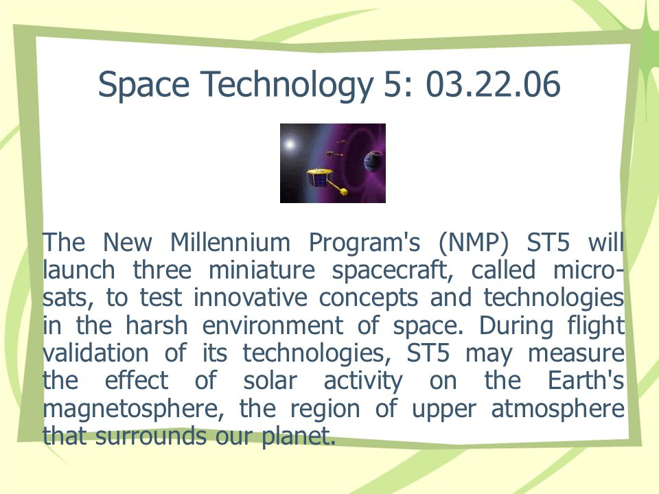 Space Technology 5: 03.22.06 The New Millennium Program s (NMP) ST5 will launch three miniature spacecraft, called micro- sats, to test innovative concepts and technologies in the harsh environment of space.