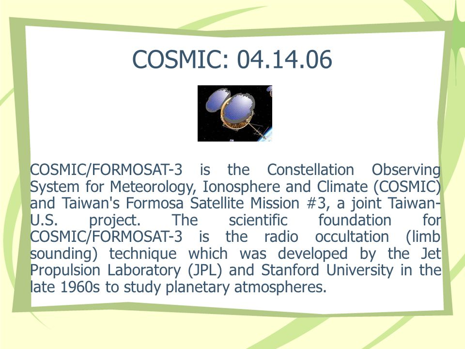 COSMIC: 04.14.06 COSMIC/FORMOSAT-3 is the Constellation Observing System for Meteorology, Ionosphere and Climate (COSMIC) and Taiwan s Formosa Satellite Mission #3, a joint Taiwan- U.S.