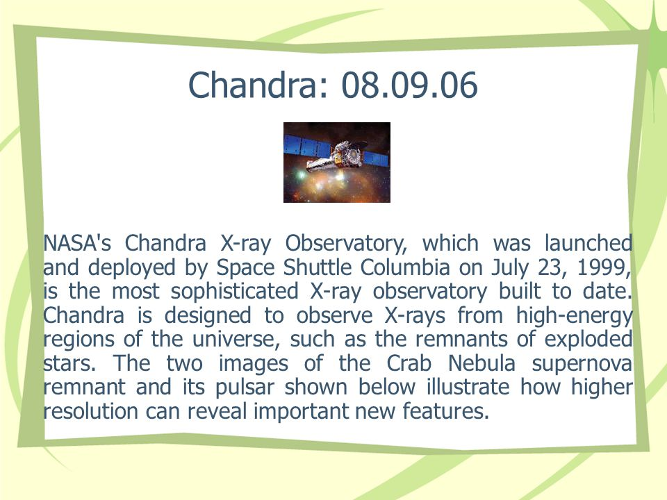 Chandra: 08.09.06 NASA's Chandra X-ray Observatory, which was launched and deployed by Space Shuttle Columbia on July 23, 1999, is the most sophistica