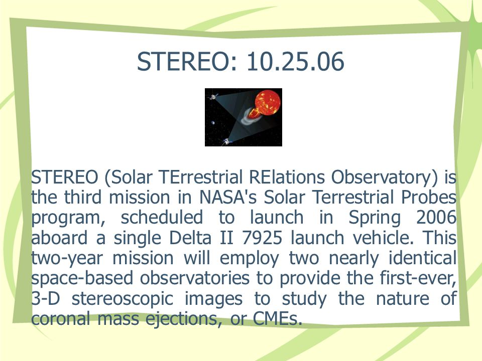 STEREO: 10.25.06 STEREO (Solar TErrestrial RElations Observatory) is the third mission in NASA s Solar Terrestrial Probes program, scheduled to launch in Spring 2006 aboard a single Delta II 7925 launch vehicle.