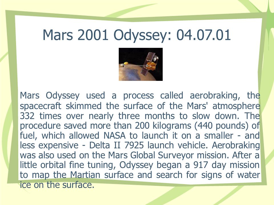 Mars 2001 Odyssey: 04.07.01 Mars Odyssey used a process called aerobraking, the spacecraft skimmed the surface of the Mars' atmosphere 332 times over