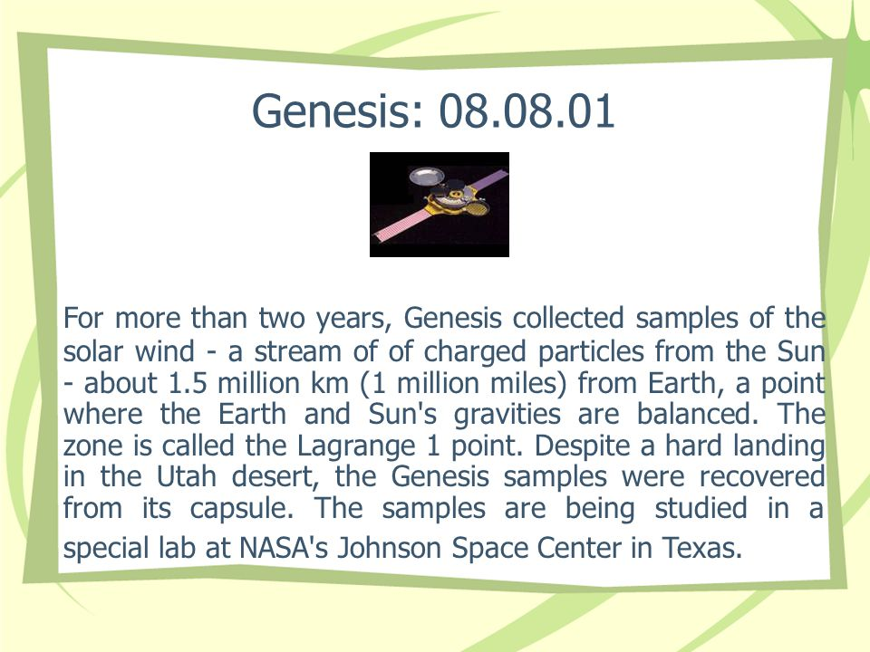 Genesis: 08.08.01 For more than two years, Genesis collected samples of the solar wind - a stream of of charged particles from the Sun - about 1.5 mil