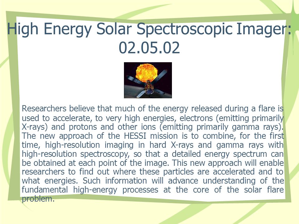 High Energy Solar Spectroscopic Imager: 02.05.02 Researchers believe that much of the energy released during a flare is used to accelerate, to very high energies, electrons (emitting primarily X-rays) and protons and other ions (emitting primarily gamma rays).