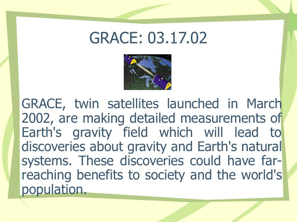 GRACE: 03.17.02 GRACE, twin satellites launched in March 2002, are making detailed measurements of Earth s gravity field which will lead to discoveries about gravity and Earth s natural systems.