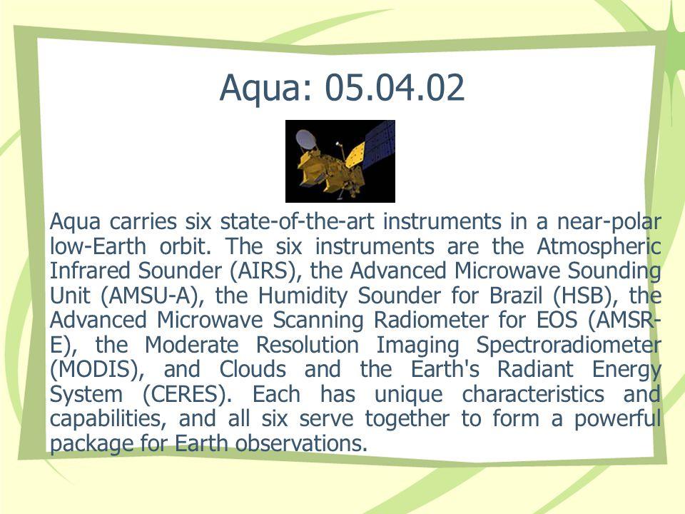 Aqua: 05.04.02 Aqua carries six state-of-the-art instruments in a near-polar low-Earth orbit.