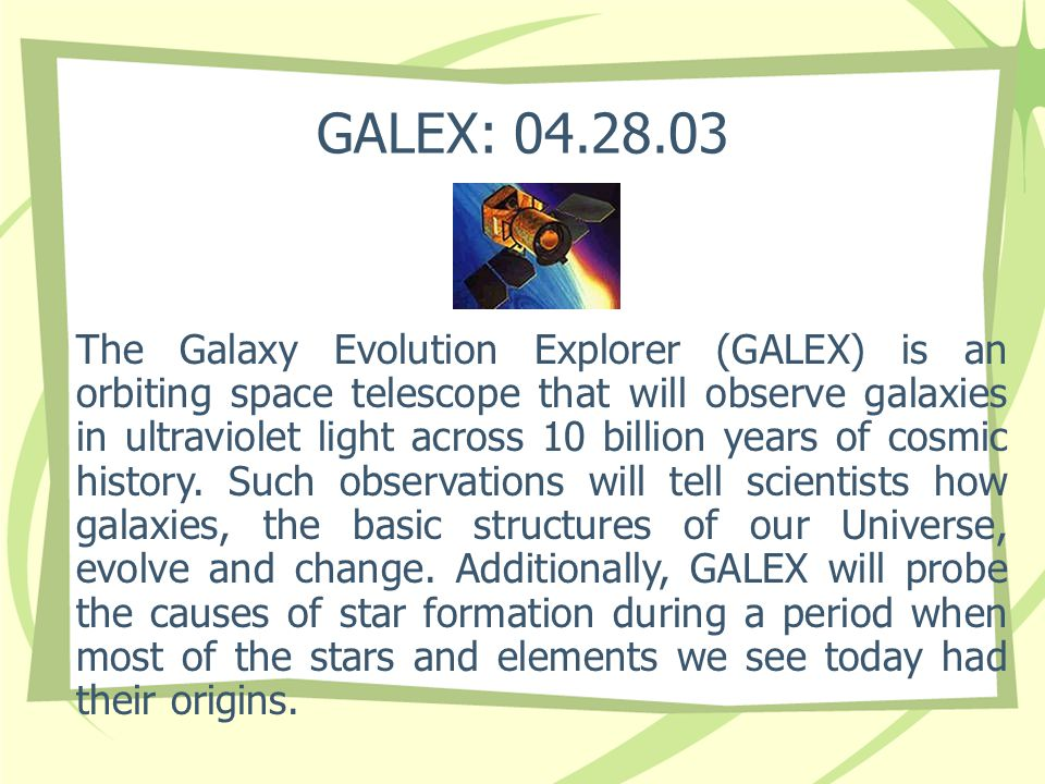 GALEX: 04.28.03 The Galaxy Evolution Explorer (GALEX) is an orbiting space telescope that will observe galaxies in ultraviolet light across 10 billion