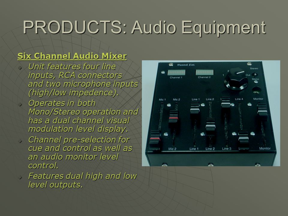 PRODUCTS: Audio Equipment Six Channel Audio Mixer Unit features four line inputs, RCA connectors and two microphone inputs (high/low impedence). Unit