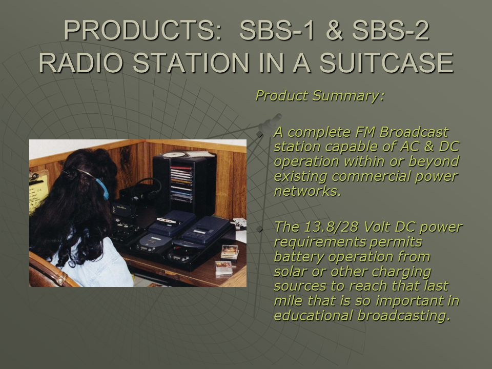 PRODUCTS: SBS-1 & SBS-2 RADIO STATION IN A SUITCASE Product Summary: A complete FM Broadcast station capable of AC & DC operation within or beyond exi