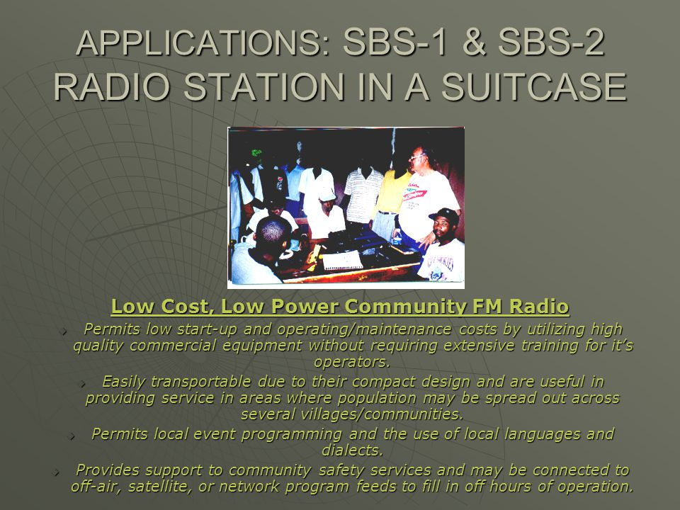APPLICATIONS: SBS-1 & SBS-2 RADIO STATION IN A SUITCASE Low Cost, Low Power Community FM Radio Permits low start-up and operating/maintenance costs by