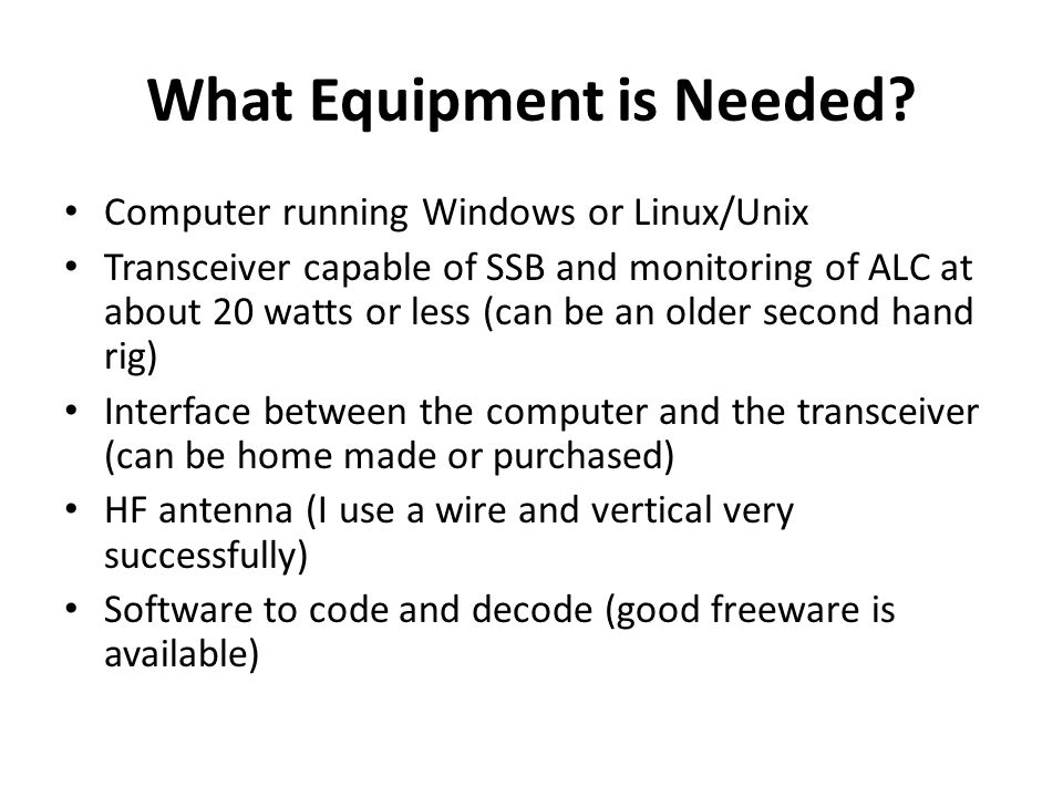 What Equipment is Needed? Computer running Windows or Linux/Unix Transceiver capable of SSB and monitoring of ALC at about 20 watts or less (can be an