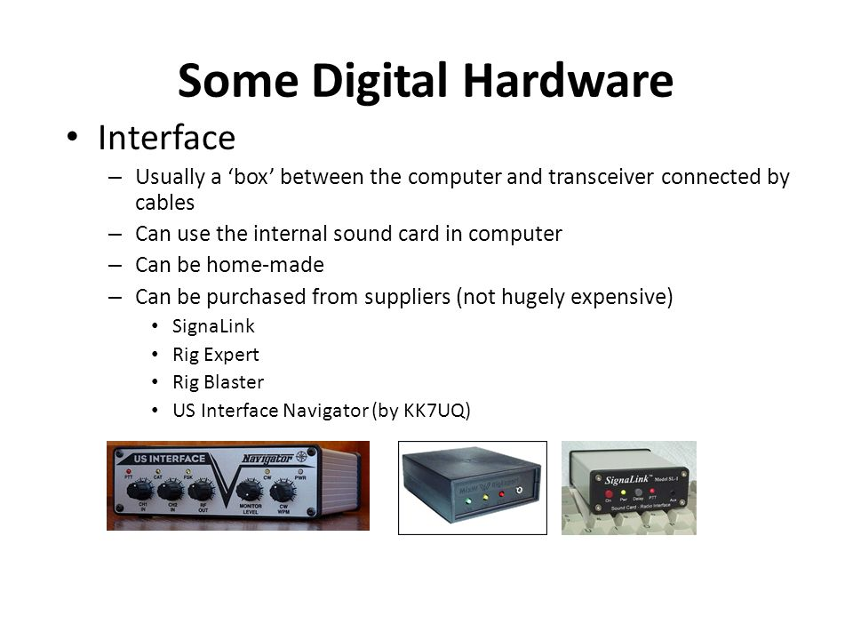 Some Digital Hardware Interface – Usually a box between the computer and transceiver connected by cables – Can use the internal sound card in computer