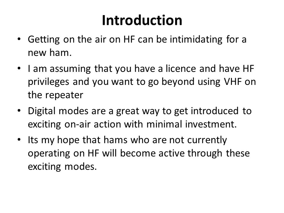 Introduction Getting on the air on HF can be intimidating for a new ham. I am assuming that you have a licence and have HF privileges and you want to