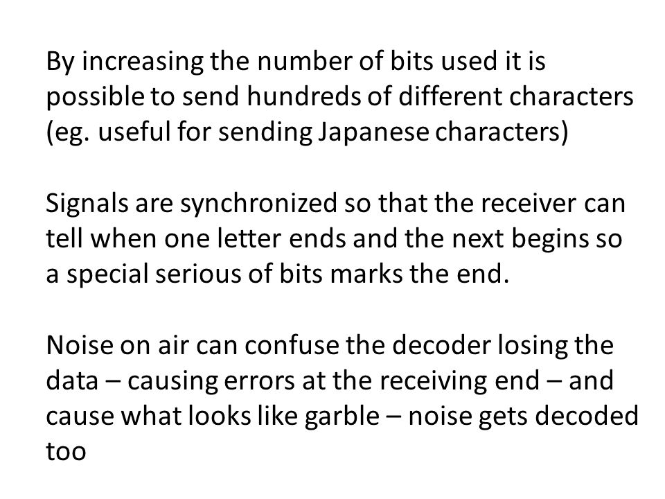 By increasing the number of bits used it is possible to send hundreds of different characters (eg. useful for sending Japanese characters) Signals are