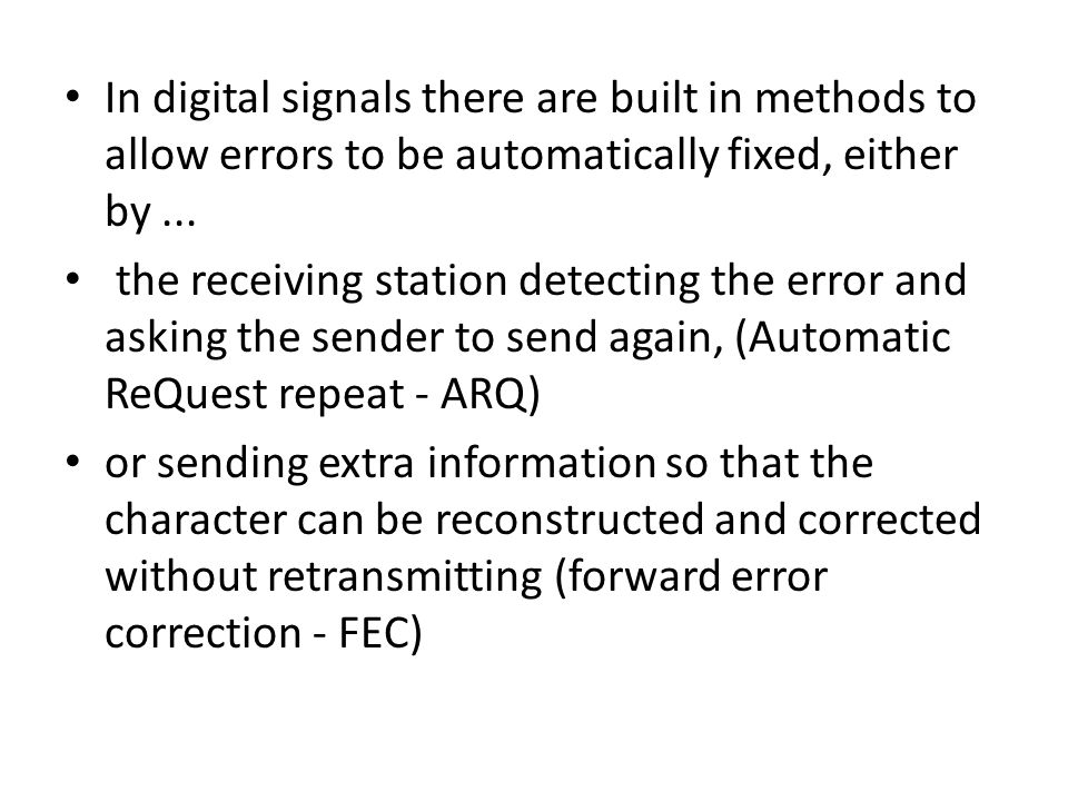 In digital signals there are built in methods to allow errors to be automatically fixed, either by... the receiving station detecting the error and as