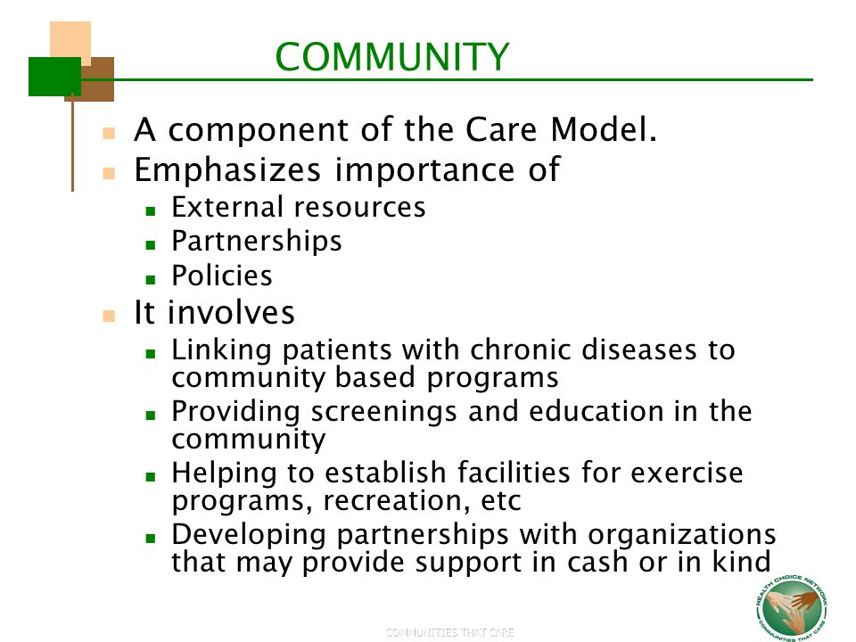 COMMUNITIES THAT CARE COMMUNITY A component of the Care Model. Emphasizes importance of External resources Partnerships Policies It involves Linking p