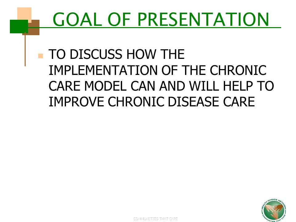 COMMUNITIES THAT CARE GOAL OF PRESENTATION TO DISCUSS HOW THE IMPLEMENTATION OF THE CHRONIC CARE MODEL CAN AND WILL HELP TO IMPROVE CHRONIC DISEASE CA