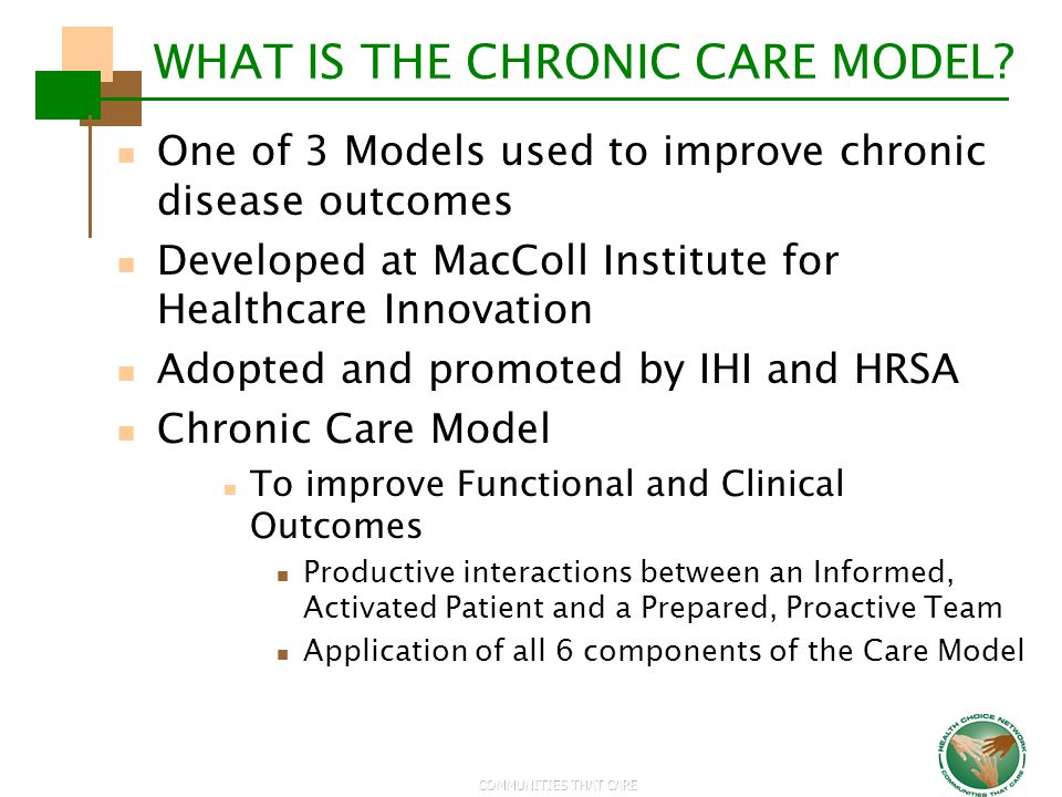 COMMUNITIES THAT CARE WHAT IS THE CHRONIC CARE MODEL? One of 3 Models used to improve chronic disease outcomes Developed at MacColl Institute for Heal