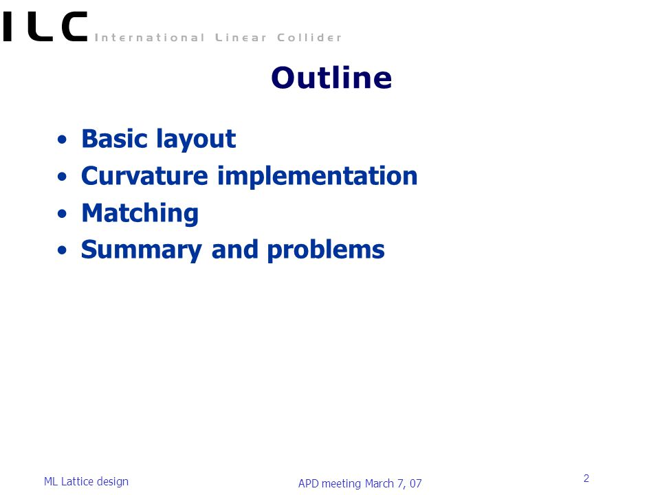 APD meeting March 7, 07 ML Lattice design 2 Outline Basic layout Curvature implementation Matching Summary and problems