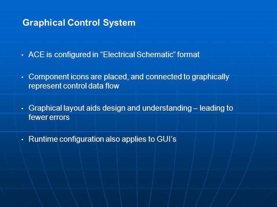 Graphical Control System ACE is configured in Electrical Schematic format Component icons are placed, and connected to graphically represent control data flow Graphical layout aids design and understanding – leading to fewer errors Runtime configuration also applies to GUIs