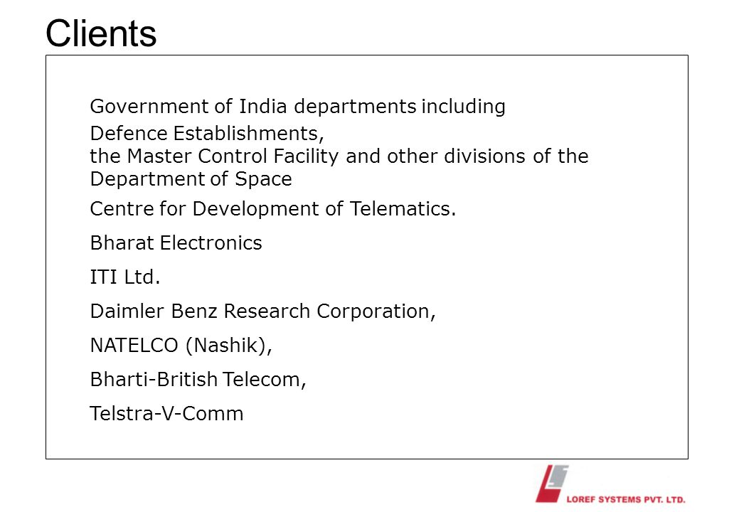 Clients Government of India departments including Defence Establishments, the Master Control Facility and other divisions of the Department of Space C