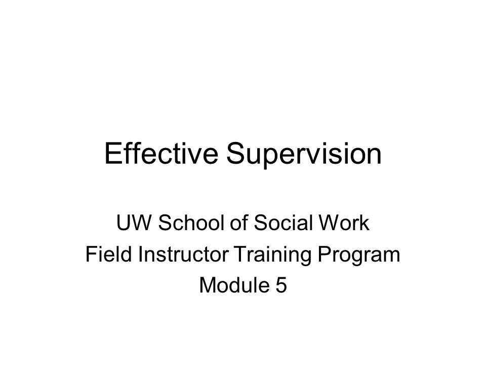 Effective Supervision UW School of Social Work Field Instructor Training Program Module 5