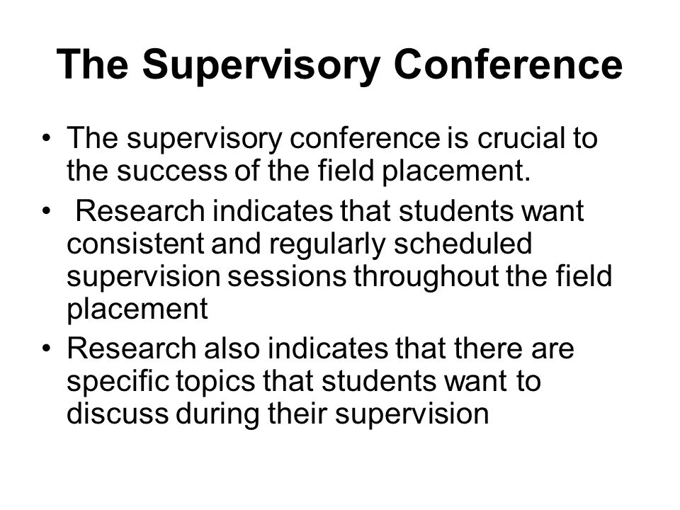 The Supervisory Conference The supervisory conference is crucial to the success of the field placement. Research indicates that students want consiste