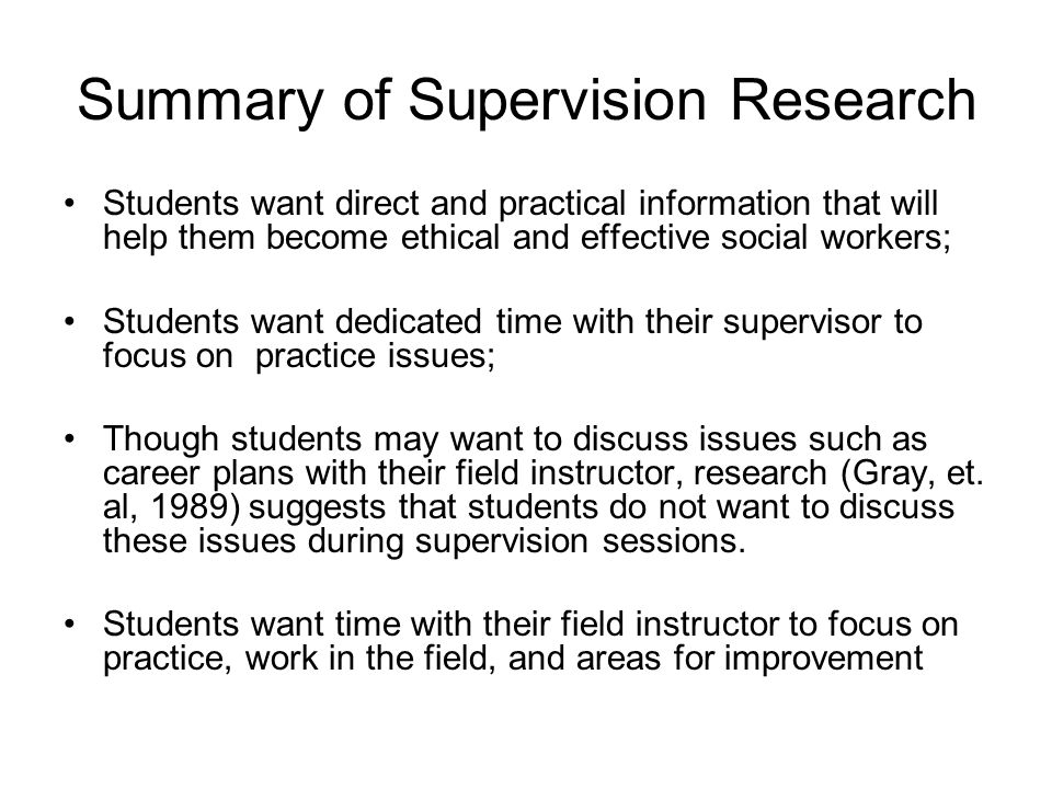 Summary of Supervision Research Students want direct and practical information that will help them become ethical and effective social workers; Studen
