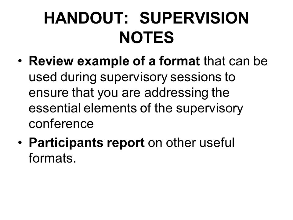 HANDOUT: SUPERVISION NOTES Review example of a format that can be used during supervisory sessions to ensure that you are addressing the essential ele