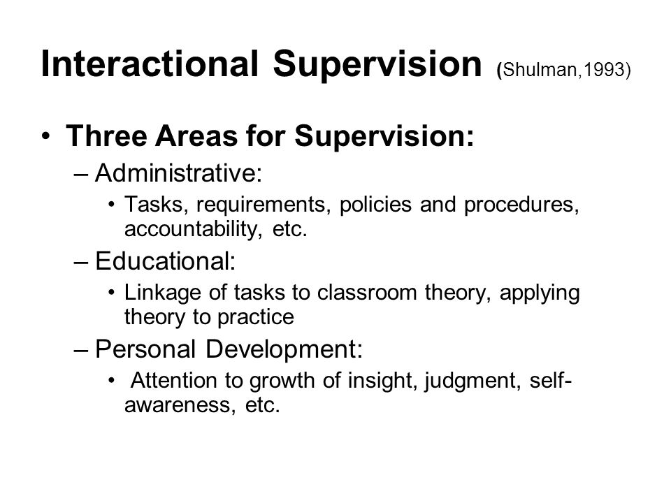 Interactional Supervision (Shulman,1993) Three Areas for Supervision: –Administrative: Tasks, requirements, policies and procedures, accountability, e