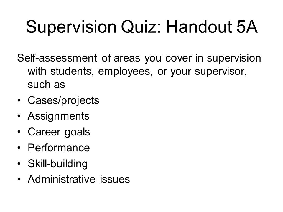 Supervision Quiz: Handout 5A Self-assessment of areas you cover in supervision with students, employees, or your supervisor, such as Cases/projects As