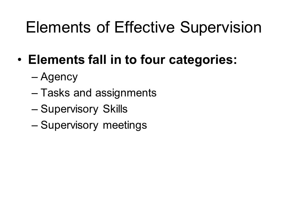 Elements of Effective Supervision Elements fall in to four categories: –Agency –Tasks and assignments –Supervisory Skills –Supervisory meetings