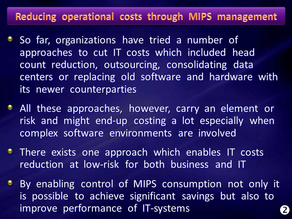 So far, organizations have tried a number of approaches to cut IT costs which included head count reduction, outsourcing, consolidating data centers or replacing old software and hardware with its newer counterparties All these approaches, however, carry an element or risk and might end-up costing a lot especially when complex software environments are involved There exists one approach which enables IT costs reduction at low-risk for both business and IT By enabling control of MIPS consumption not only it is possible to achieve significant savings but also to improve performance of IT-systems