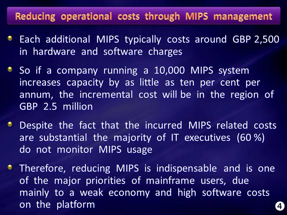 Each additional MIPS typically costs around GBP 2,500 in hardware and software charges So if a company running a 10,000 MIPS system increases capacity by as little as ten per cent per annum, the incremental cost will be in the region of GBP 2.5 million Despite the fact that the incurred MIPS related costs are substantial the majority of IT executives (60 %) do not monitor MIPS usage Therefore, reducing MIPS is indispensable and is one of the major priorities of mainframe users, due mainly to a weak economy and high software costs on the platform