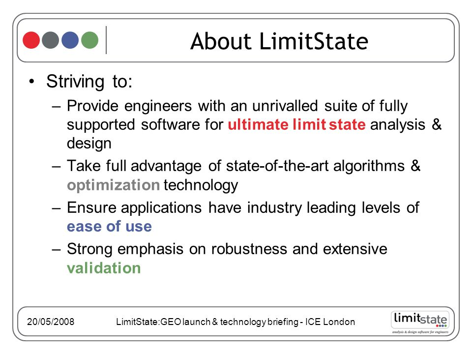 20/05/2008 LimitState:GEO launch & technology briefing - ICE London About LimitState Striving to: –Provide engineers with an unrivalled suite of fully supported software for ultimate limit state analysis & design –Take full advantage of state-of-the-art algorithms & optimization technology –Ensure applications have industry leading levels of ease of use –Strong emphasis on robustness and extensive validation