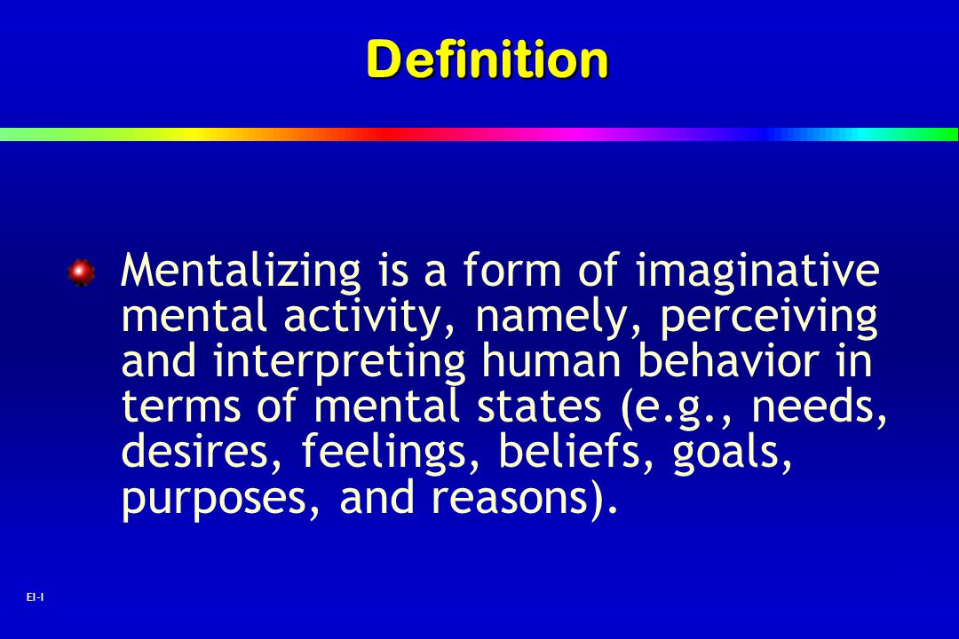 25 EI-IDefinition Mentalizing is a form of imaginative mental activity, namely, perceiving and interpreting human behavior in terms of mental states (